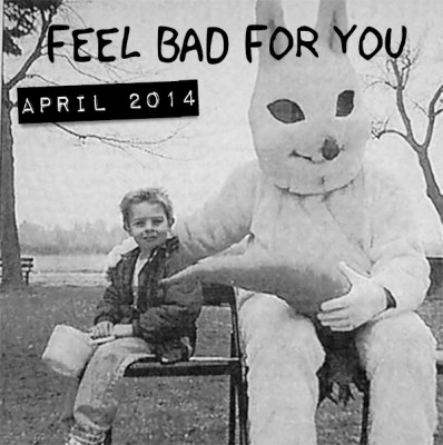 FEEL BAD FOR YOU: APRIL 2014